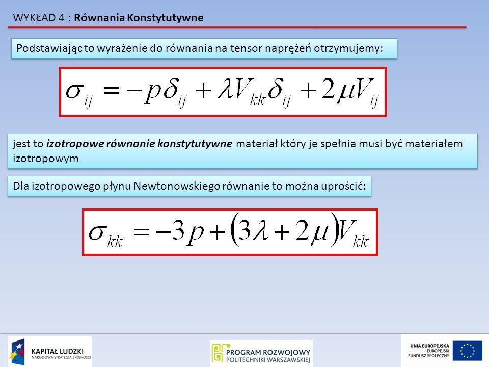 WYKŁAD 4 : Równania Konstytutywne Jeżeli założymy że średnie naprężenia normalne 1/3 σ kk są niezależne od szybkości deformacji V kk to musimy przyjąć iż: Jeżeli założymy że średnie naprężenia normalne 1/3 σ kk są niezależne od szybkości deformacji V kk to musimy przyjąć iż: i równanie konstytutywne przybiera postać: równanie to wyprowadził George G.