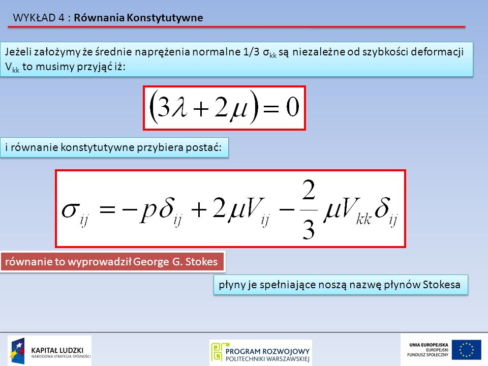 WYKŁAD 4 : Równania Konstytutywne Jeżeli płyn jest nieściśliwy to V kk = 0 i otrzymujemy równanie konstytutywne dla nieściśliwych płynów lepkich: Jeżeli płyn jest nieściśliwy to V kk = 0 i otrzymujemy równanie konstytutywne dla nieściśliwych płynów lepkich: a przy zerowej lepkości otrzymujemy: po podstawieniu do równania Eulera i odpowiednich przekształceniach otrzymamy równanie N-S po podstawieniu do równania Eulera i odpowiednich przekształceniach otrzymamy równanie N-S