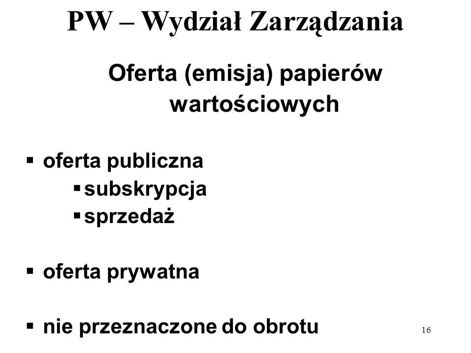 PW – Wydział Zarządzania 16 Oferta (emisja) papierów wartościowych oferta publiczna subskrypcja sprzedaż oferta prywatna nie przeznaczone do obrotu