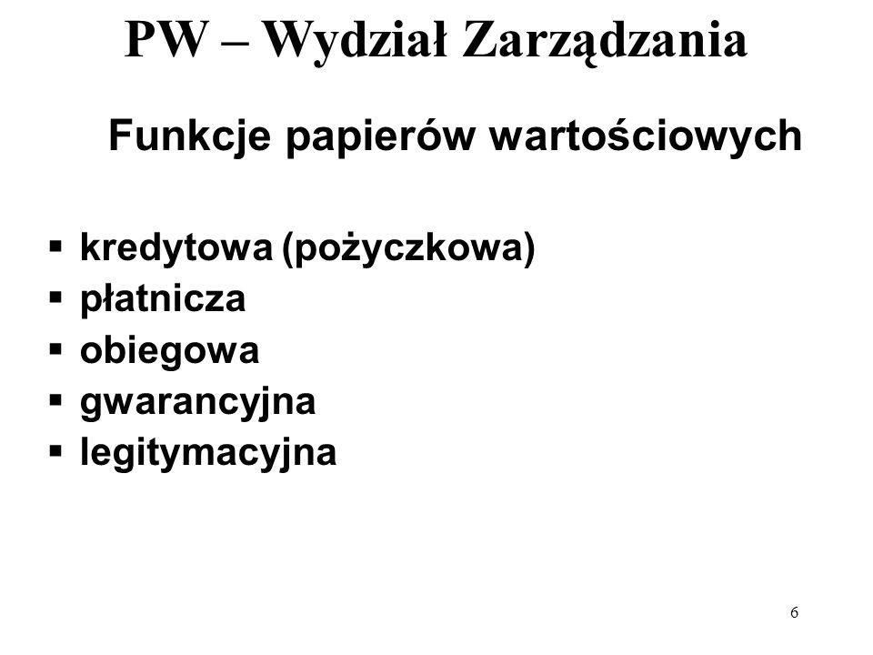 PW – Wydział Zarządzania 6 Funkcje papierów wartościowych kredytowa (pożyczkowa) płatnicza obiegowa gwarancyjna legitymacyjna