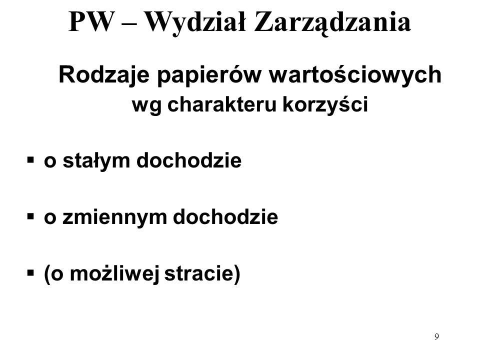 PW – Wydział Zarządzania 9 Rodzaje papierów wartościowych wg charakteru korzyści o stałym dochodzie o zmiennym dochodzie (o możliwej stracie)