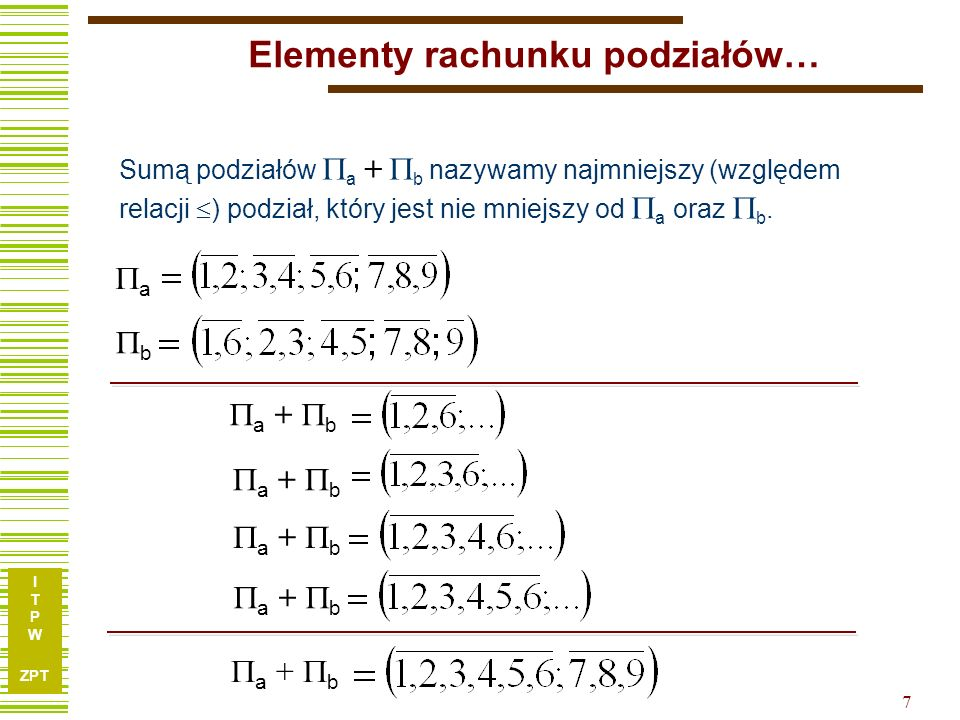 I T P W ZPT 7 Elementy rachunku podziałów… Sumą podziałów a + b nazywamy najmniejszy (względem relacji ) podział, który jest nie mniejszy od a oraz b.