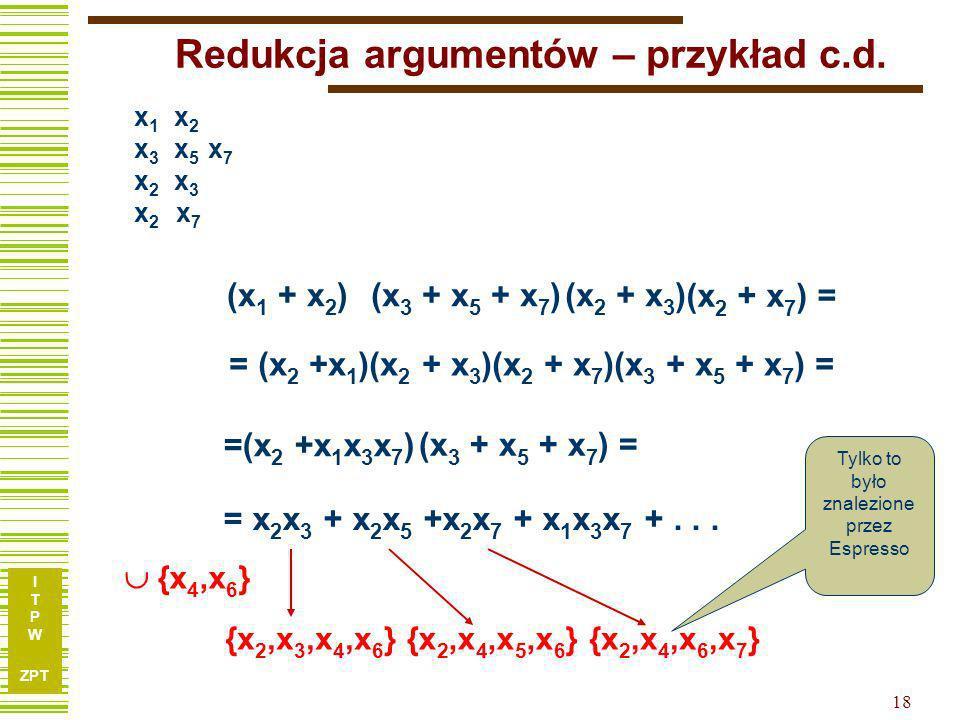 I T P W ZPT 17 Redukcja argumentów – przykład c.d. 1, 5, 7, 9 4, 6, 8 Tu obliczamy minimalne pokrycie kolumnowe 1, 5 1, 7 1, 9 4, 6 4, 8 x 1 x 2 x 3 x