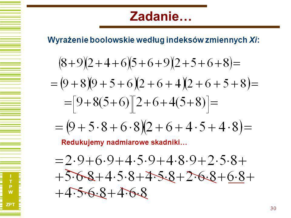I T P W ZPT 29 Zadanie… Wyrażenie boolowskie według indeksów zmiennych X i :