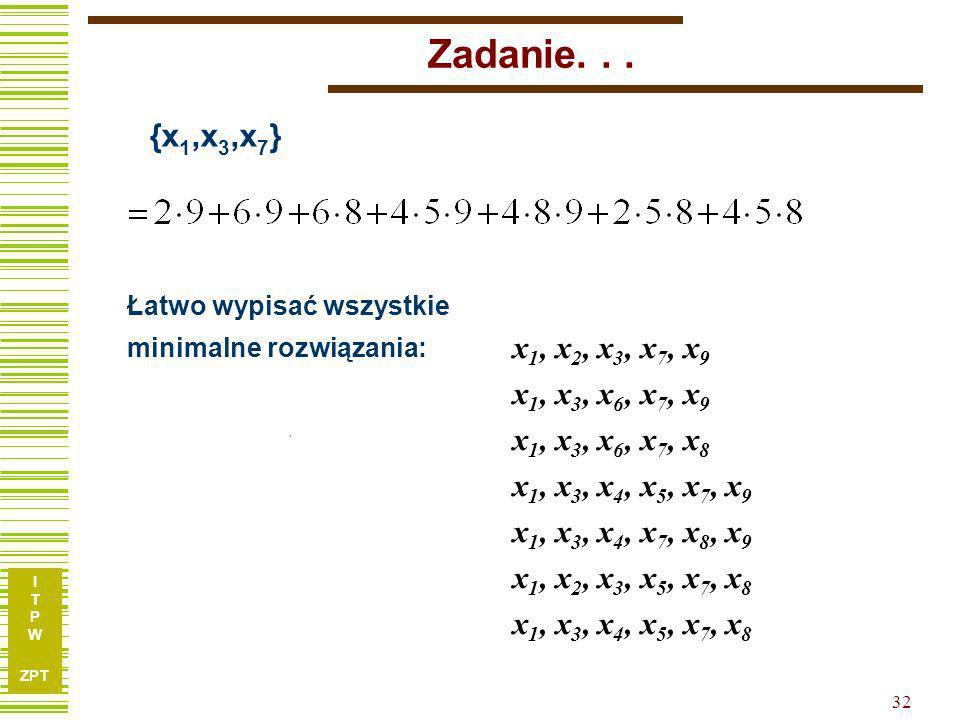 I T P W ZPT 31 Zadanie… Ostatecznie: Pamiętając, że zmienne niezbędne były: {x 1,x 3,x 7 }