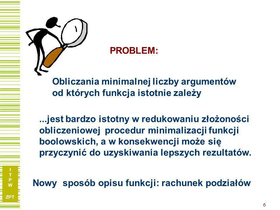 I T P W ZPT 16 Redukcja argumentów – przykład… Iloczyn podziałów wyznaczonych przez zmienne niezbędne (ozn.