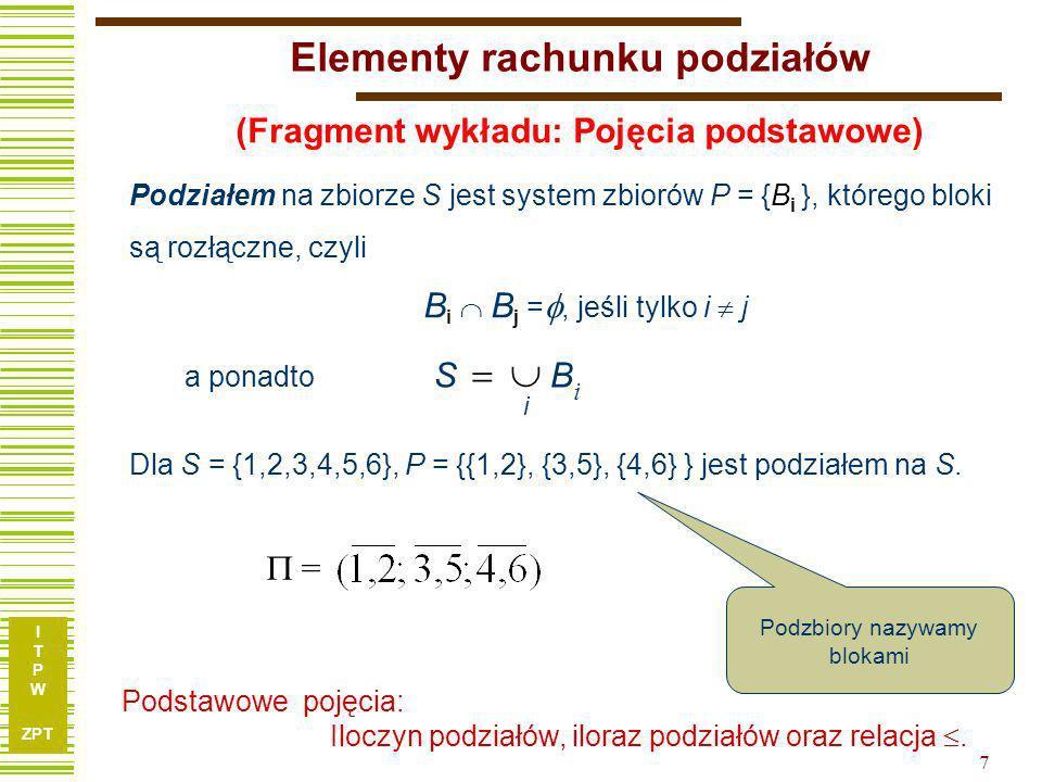 I T P W ZPT 7 Elementy rachunku podziałów Podziałem na zbiorze S jest system zbiorów P = {B i }, którego bloki są rozłączne, czyli B i B j =, jeśli tylko i j = Podstawowe pojęcia: Iloczyn podziałów, iloraz podziałów oraz relacja.