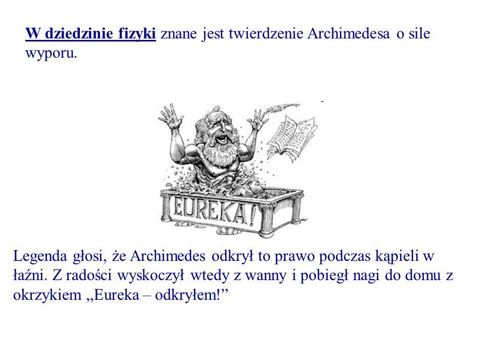 W dziedzinie fizyki znane jest twierdzenie Archimedesa o sile wyporu. Legenda głosi, że Archimedes odkrył to prawo podczas kąpieli w łaźni. Z radości