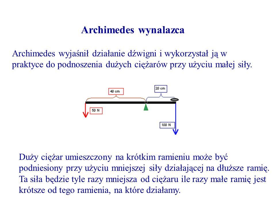 Archimedes wynalazca Archimedes wyjaśnił działanie dźwigni i wykorzystał ją w praktyce do podnoszenia dużych ciężarów przy użyciu małej siły. Duży cię