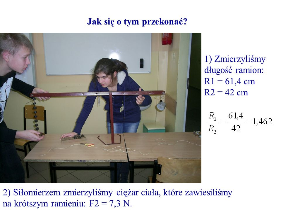 Jak się o tym przekonać? 2) Siłomierzem zmierzyliśmy ciężar ciała, które zawiesiliśmy na krótszym ramieniu: F2 = 7,3 N. 1) Zmierzyliśmy długość ramion