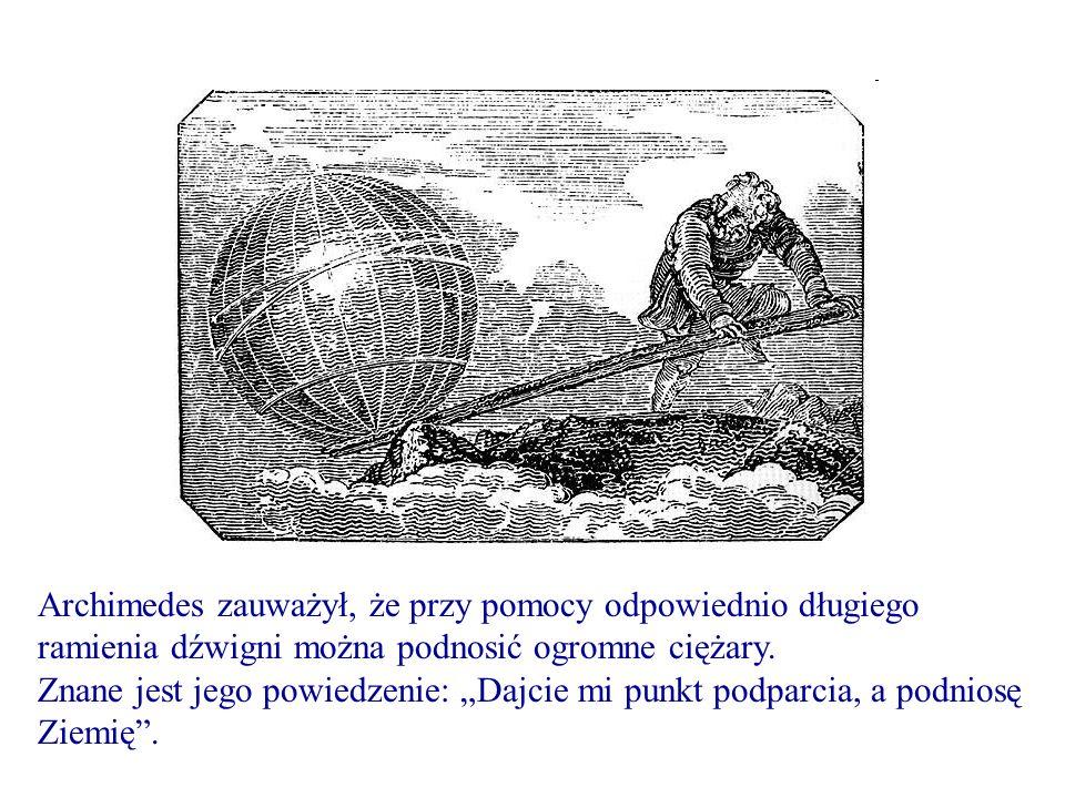 Archimedes zauważył, że przy pomocy odpowiednio długiego ramienia dźwigni można podnosić ogromne ciężary. Znane jest jego powiedzenie: Dajcie mi punkt
