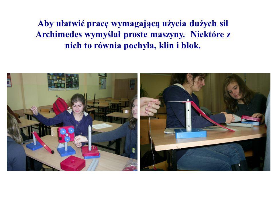 Aby ułatwić pracę wymagającą użycia dużych sił Archimedes wymyślał proste maszyny. Niektóre z nich to równia pochyła, klin i blok.