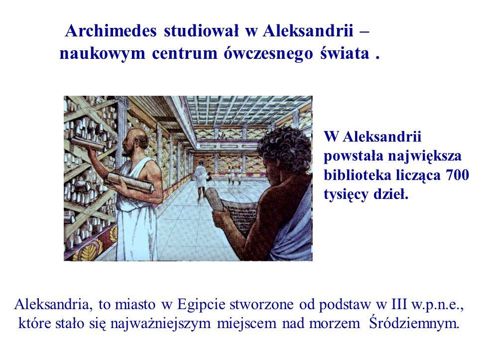 Archimedes studiował w Aleksandrii – naukowym centrum ówczesnego świata. Aleksandria, to miasto w Egipcie stworzone od podstaw w III w.p.n.e., które s