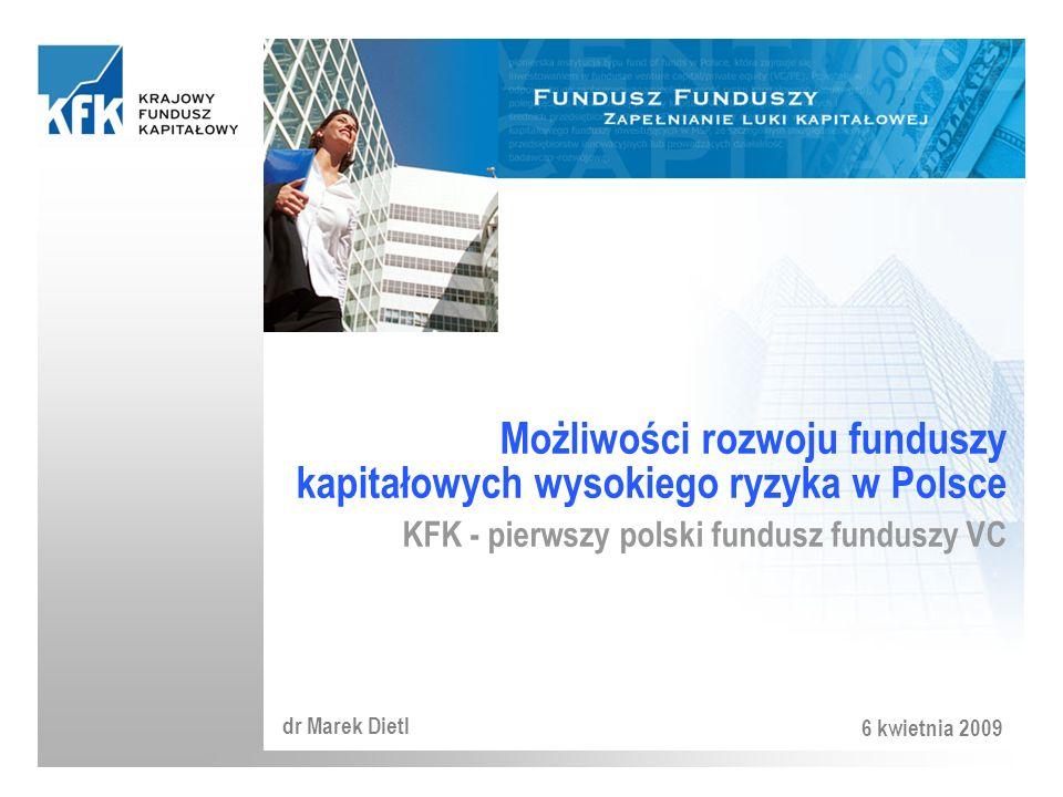 Możliwości rozwoju funduszy kapitałowych wysokiego ryzyka w Polsce KFK - pierwszy polski fundusz funduszy VC dr Marek Dietl 6 kwietnia 2009