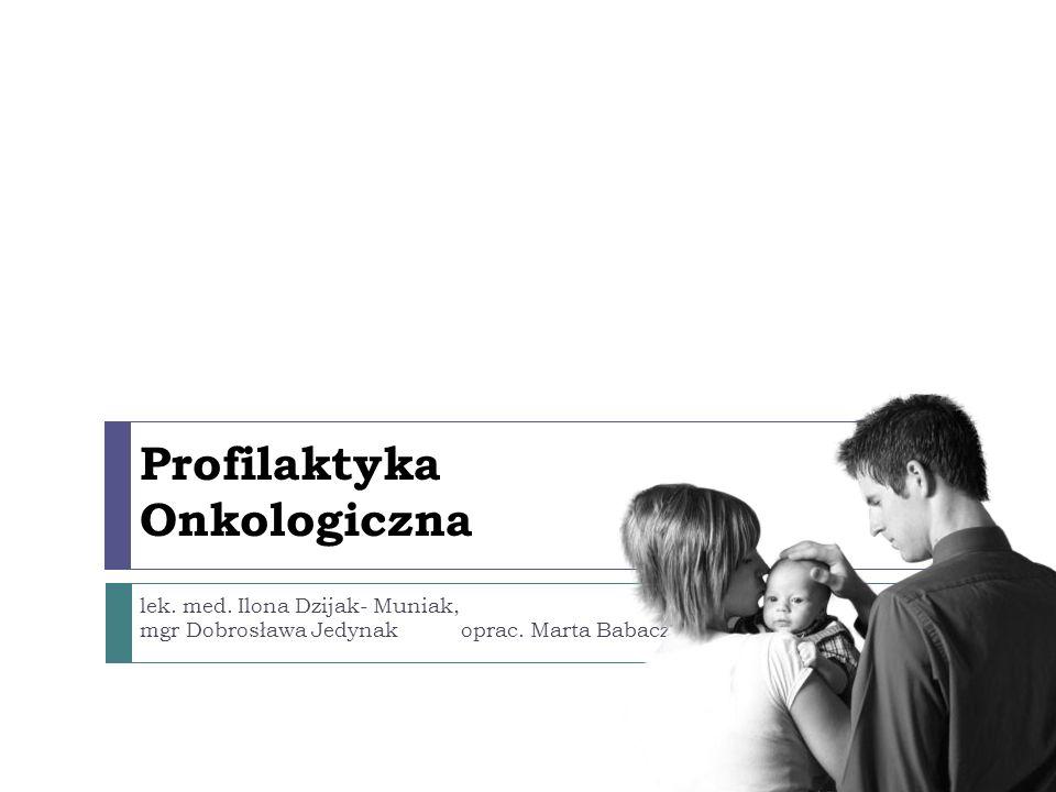 Profilaktyka Onkologiczna lek. med. Ilona Dzijak- Muniak, mgr Dobrosława Jedynak oprac. Marta Babacz