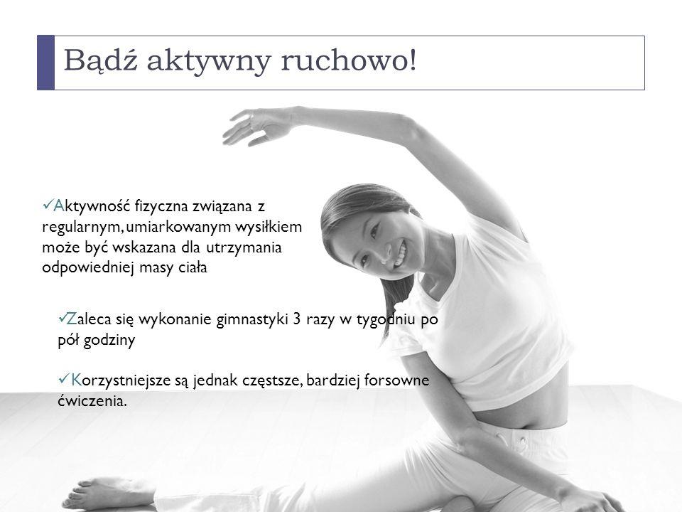 Bądź aktywny ruchowo! Aktywność fizyczna związana z regularnym, umiarkowanym wysiłkiem może być wskazana dla utrzymania odpowiedniej masy ciała Zaleca