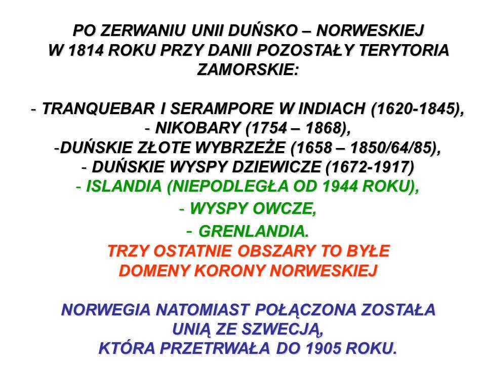 PO ZERWANIU UNII DUŃSKO – NORWESKIEJ W 1814 ROKU PRZY DANII POZOSTAŁY TERYTORIA ZAMORSKIE: - TRANQUEBAR I SERAMPORE W INDIACH (1620-1845), - NIKOBARY (1754 – 1868), -DUŃSKIE ZŁOTE WYBRZEŻE (1658 – 1850/64/85), - DUŃSKIE WYSPY DZIEWICZE (1672-1917) - ISLANDIA (NIEPODLEGŁA OD 1944 ROKU), - WYSPY OWCZE, GRENLANDIA.