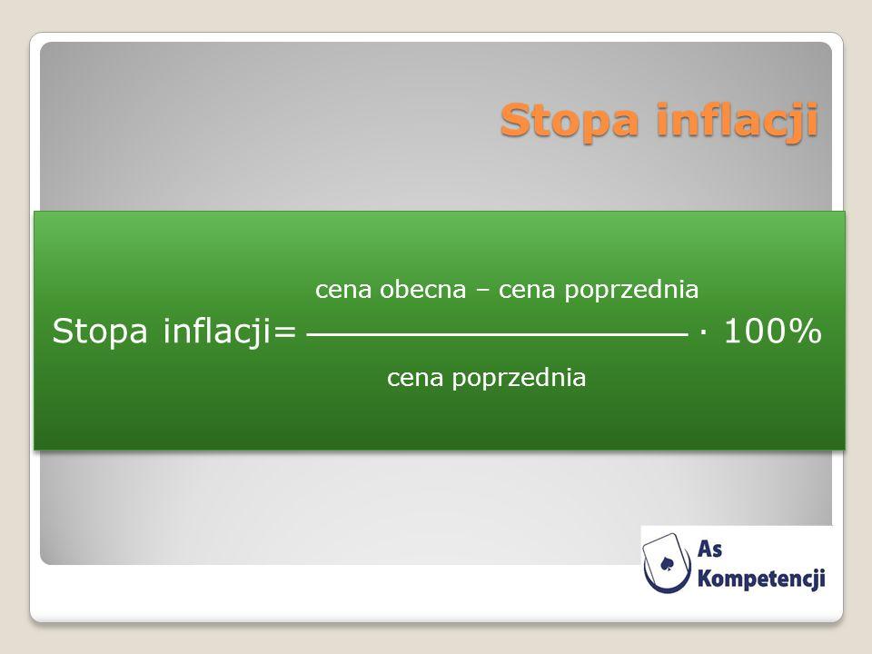 Stopa inflacji cena obecna – cena poprzednia Stopa inflacji= · 100% cena poprzednia cena obecna – cena poprzednia Stopa inflacji= · 100% cena poprzednia