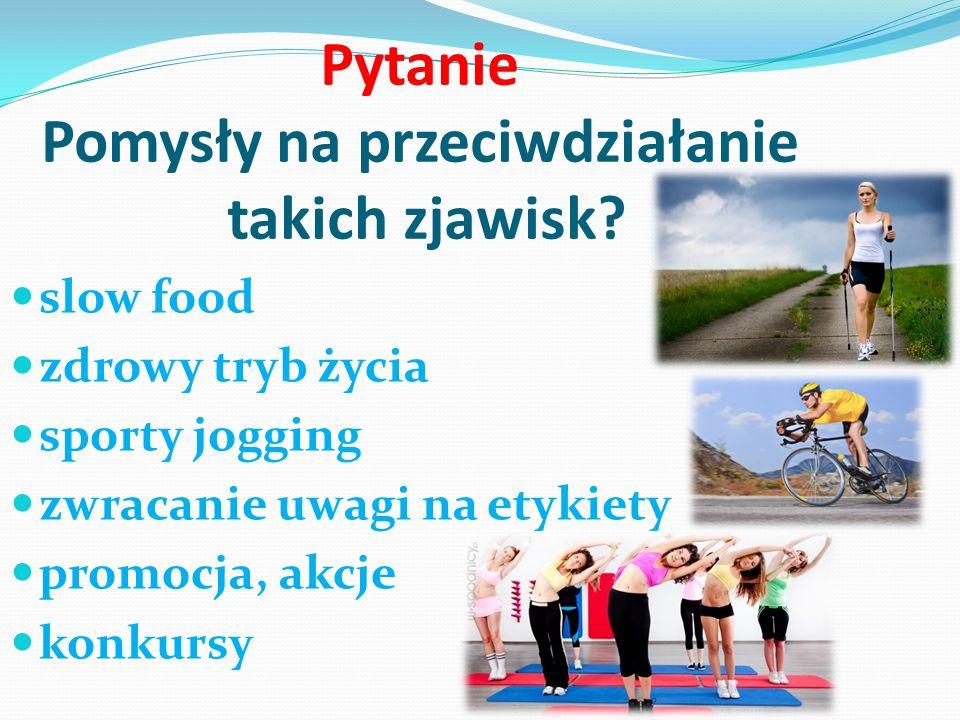 Pytanie Pomysły na przeciwdziałanie takich zjawisk? slow food zdrowy tryb życia sporty jogging zwracanie uwagi na etykiety promocja, akcje konkursy