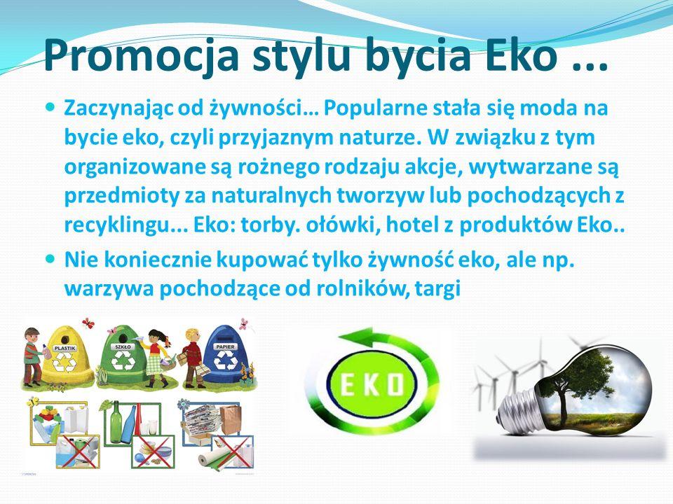 Promocja stylu bycia Eko... Zaczynając od żywności… Popularne stała się moda na bycie eko, czyli przyjaznym naturze. W związku z tym organizowane są r