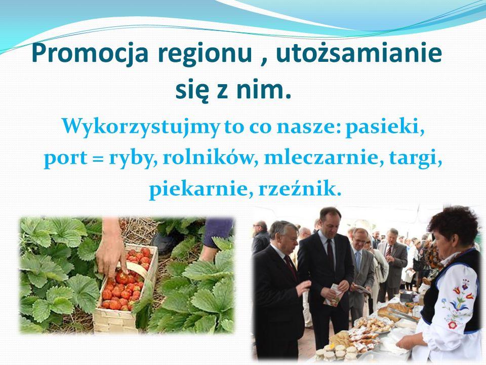 Promocja regionu, utożsamianie się z nim. Wykorzystujmy to co nasze: pasieki, port = ryby, rolników, mleczarnie, targi, piekarnie, rzeźnik.
