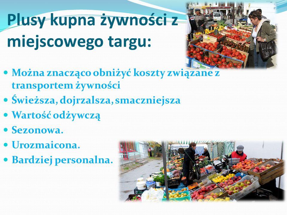 Plusy kupna żywności z miejscowego targu: Można znacząco obniżyć koszty związane z transportem żywności Świeższa, dojrzalsza, smaczniejsza Wartość odż