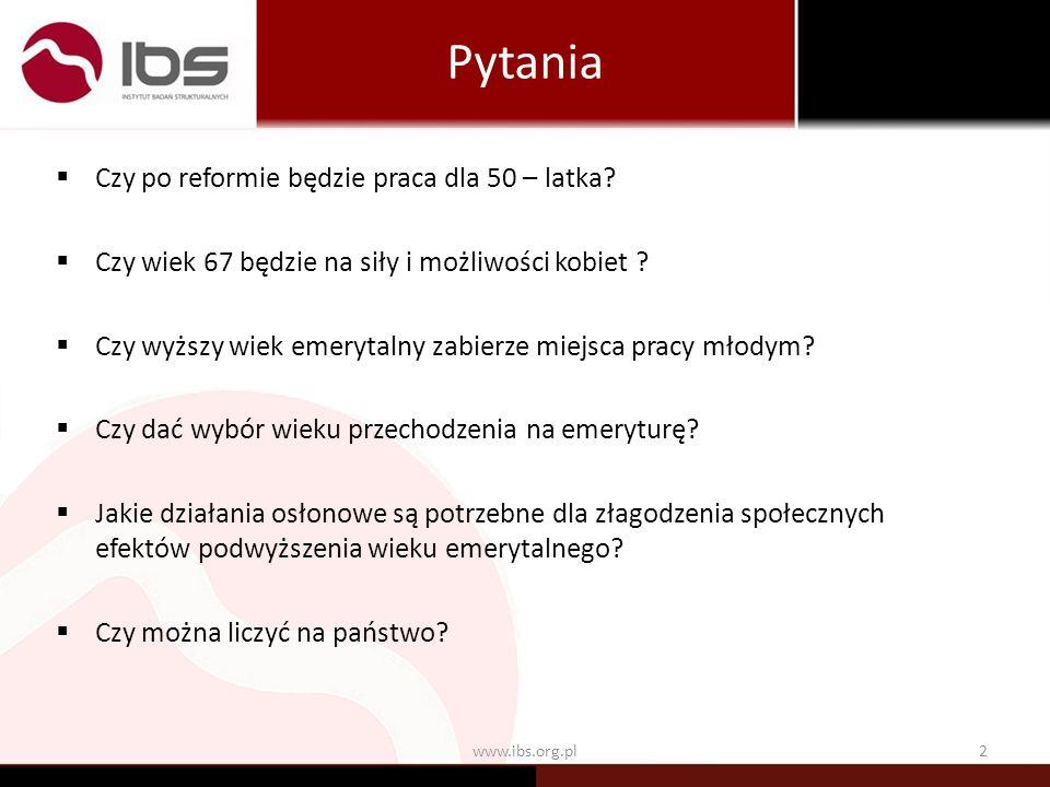 Pytania www.ibs.org.pl2 Czy po reformie będzie praca dla 50 – latka? Czy wiek 67 będzie na siły i możliwości kobiet ? Czy wyższy wiek emerytalny zabie
