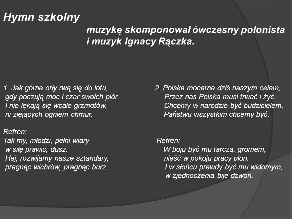 Hymn szkolny muzykę skomponował ówczesny polonista i muzyk Ignacy Rączka. 1. Jak górne orły rwą się do lotu, 2. Polska mocarna dziś naszym celem, gdy