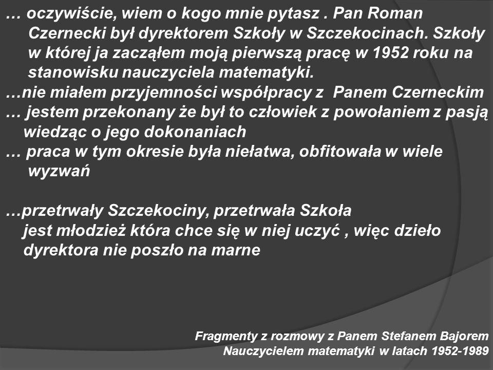 … oczywiście, wiem o kogo mnie pytasz. Pan Roman Czernecki był dyrektorem Szkoły w Szczekocinach. Szkoły w której ja zacząłem moją pierwszą pracę w 19