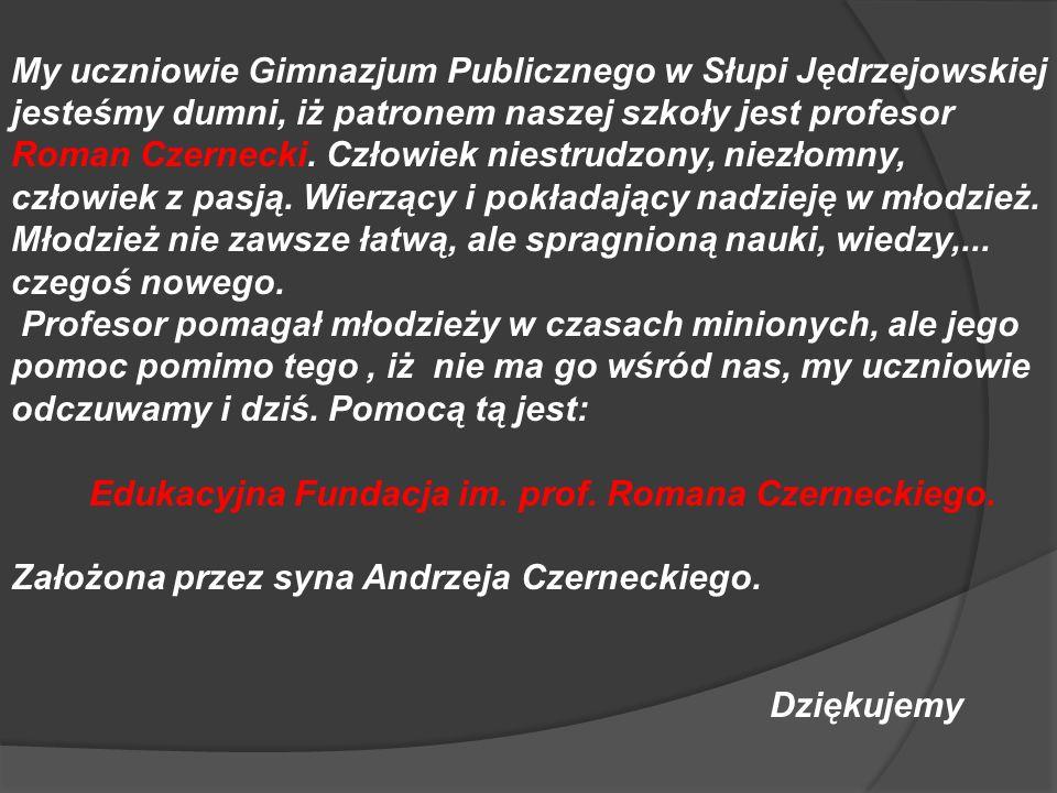 My uczniowie Gimnazjum Publicznego w Słupi Jędrzejowskiej jesteśmy dumni, iż patronem naszej szkoły jest profesor Roman Czernecki. Człowiek niestrudzo