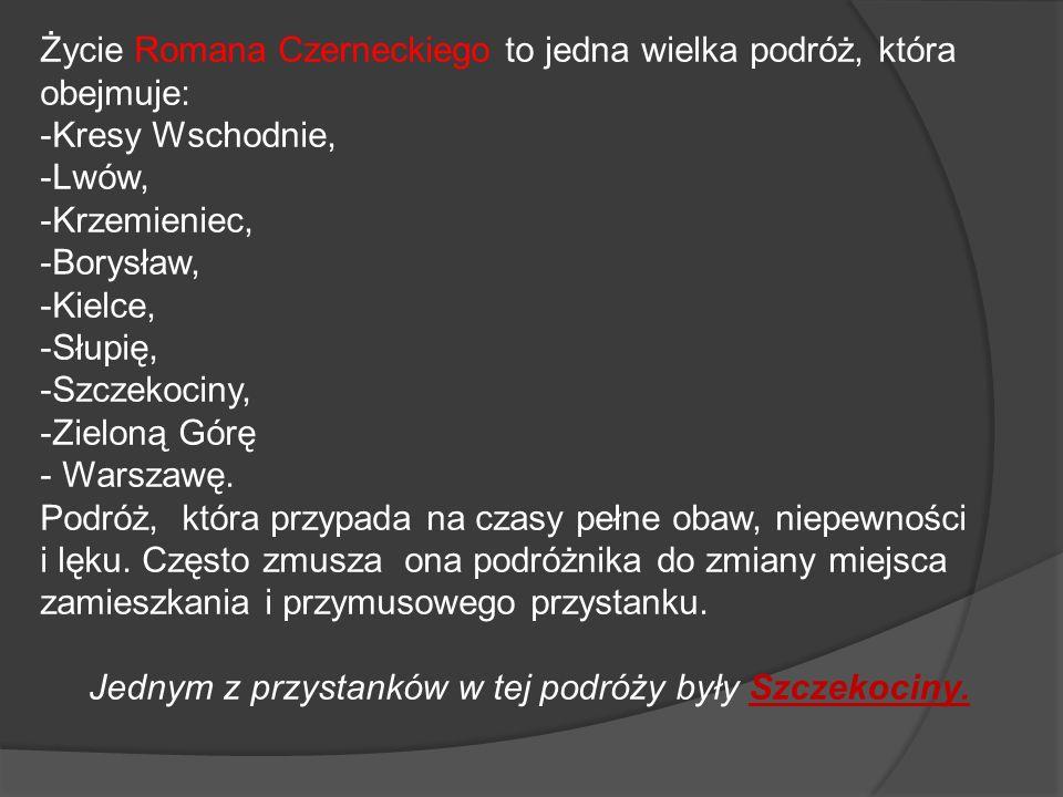 Życie Romana Czerneckiego to jedna wielka podróż, która obejmuje: -Kresy Wschodnie, -Lwów, -Krzemieniec, -Borysław, -Kielce, -Słupię, -Szczekociny, -Z
