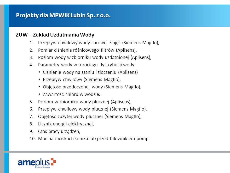 Projekty dla MPWiK Lubin Sp. z o.o. ZUW – Zakład Uzdatniania Wody 1.Przepływ chwilowy wody surowej z ujęć (Siemens Magflo), 2.Pomiar ciśnienia różnico