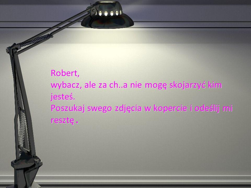 Robert, wybacz, ale za ch..a nie mogę skojarzyć kim jesteś.