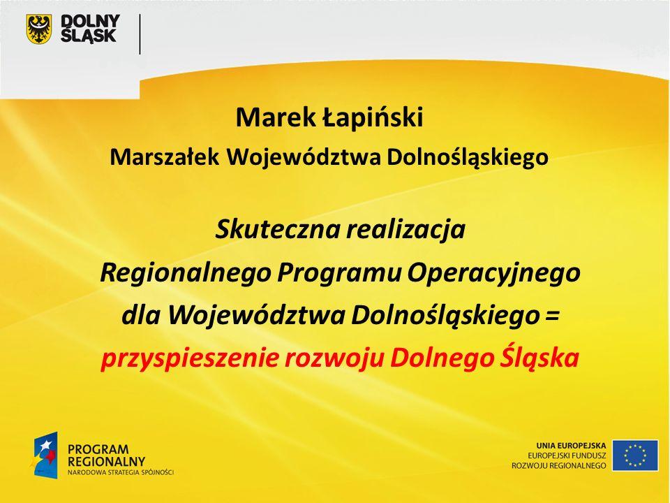Skuteczna realizacja Regionalnego Programu Operacyjnego dla Województwa Dolnośląskiego = przyspieszenie rozwoju Dolnego Śląska Marek Łapiński Marszałe