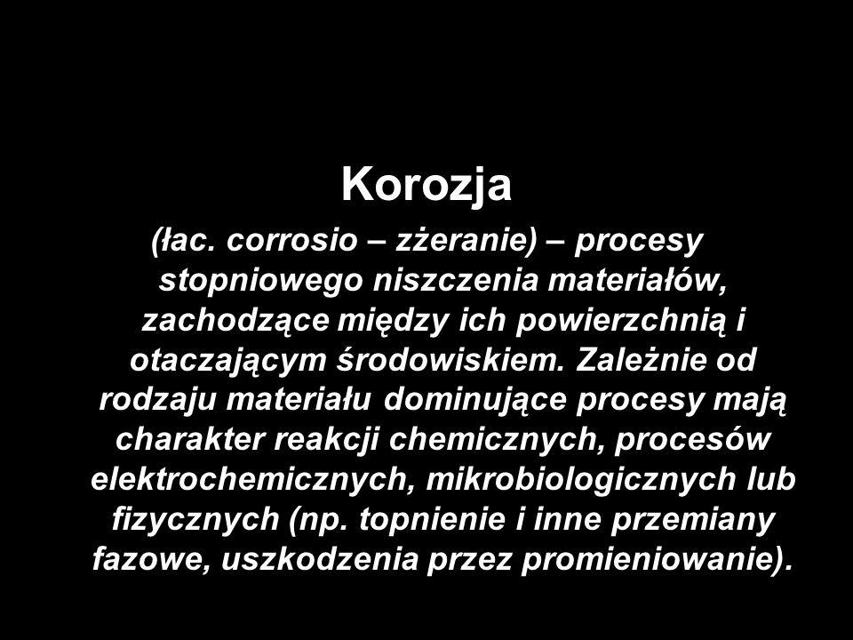 Korozja Pojęcie korozja jest stosowane w odniesieniu do niszczenia struktury: -metali – mechanizm elektrochemiczny lub chemiczny -materiałów niemetalicznych, np.: betonu i żelbetu – chemiczne i fizykochemiczne niszczenie spoiwa i kruszywa, elektrochemiczna korozja zbrojenia drewna (zgnilizna korozyjna drewna) – procesy mikrobiologiczne i chemiczne skał, szkła, tworzyw sztucznych – topnienie, rozpuszczanie, ługowanie