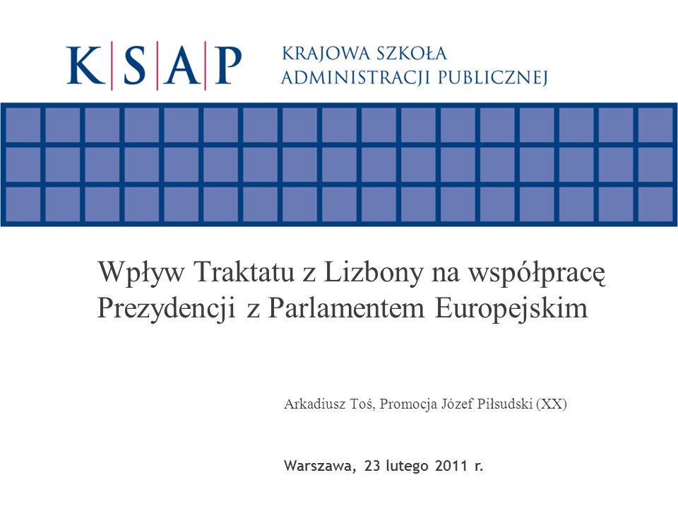 Wpływ Traktatu z Lizbony na współpracę Prezydencji z Parlamentem Europejskim Arkadiusz Toś, Promocja Józef Piłsudski (XX) Warszawa, 23 lutego 2011 r.