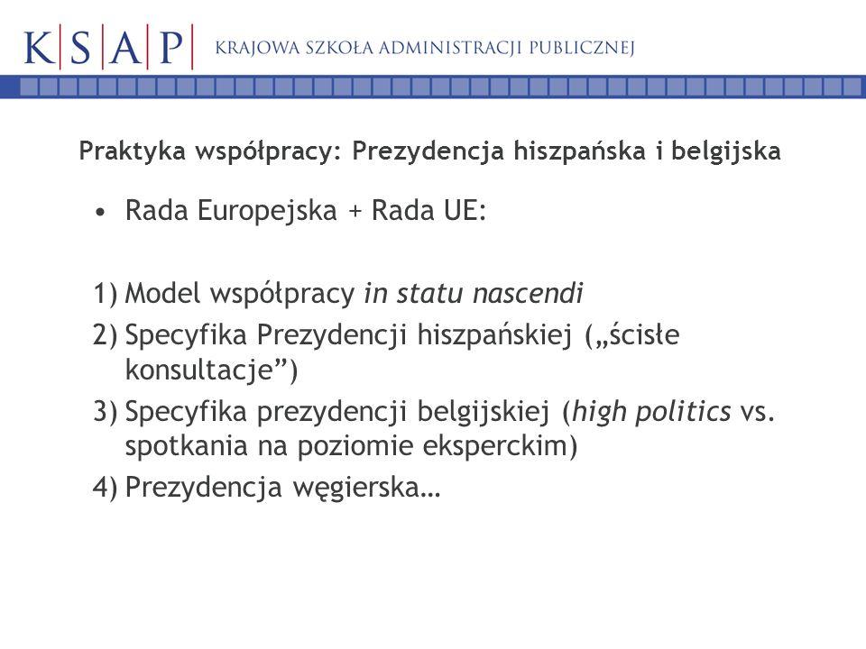 Praktyka współpracy: Prezydencja hiszpańska i belgijska Rada Europejska + Rada UE: 1)Model współpracy in statu nascendi 2)Specyfika Prezydencji hiszpańskiej (ścisłe konsultacje) 3)Specyfika prezydencji belgijskiej (high politics vs.