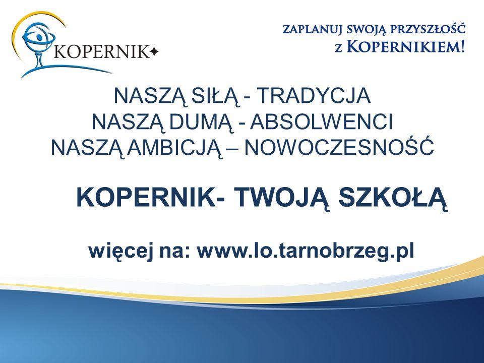 NASZĄ SIŁĄ - TRADYCJA NASZĄ DUMĄ - ABSOLWENCI NASZĄ AMBICJĄ – NOWOCZESNOŚĆ więcej na: www.lo.tarnobrzeg.pl KOPERNIK- TWOJĄ SZKOŁĄ