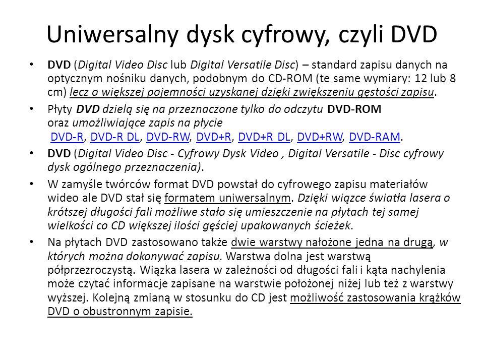 Uniwersalny dysk cyfrowy, czyli DVD DVD (Digital Video Disc lub Digital Versatile Disc) – standard zapisu danych na optycznym nośniku danych, podobnym do CD-ROM (te same wymiary: 12 lub 8 cm) lecz o większej pojemności uzyskanej dzięki zwiększeniu gęstości zapisu.
