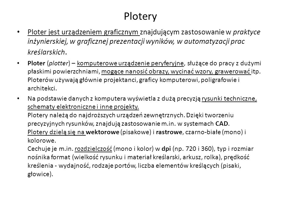Plotery Ploter jest urządzeniem graficznym znajdującym zastosowanie w praktyce inżynierskiej, w graficznej prezentacji wyników, w automatyzacji prac kreślarskich.