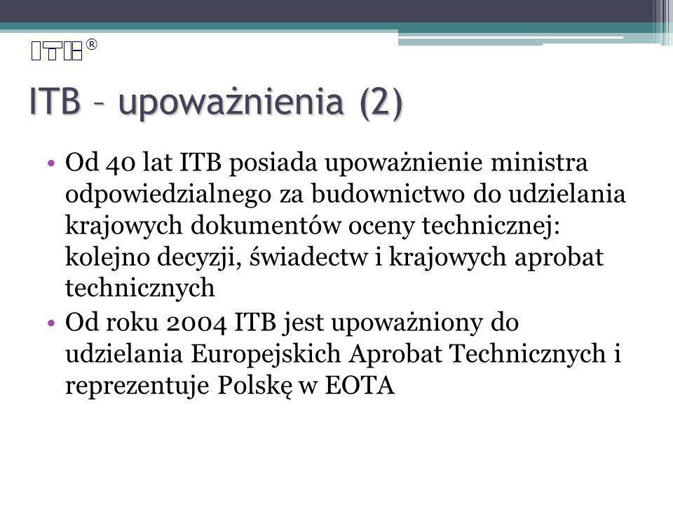 ® ITB – upoważnienia (2) Od 40 lat ITB posiada upoważnienie ministra odpowiedzialnego za budownictwo do udzielania krajowych dokumentów oceny technicznej: kolejno decyzji, świadectw i krajowych aprobat technicznych Od roku 2004 ITB jest upoważniony do udzielania Europejskich Aprobat Technicznych i reprezentuje Polskę w EOTA