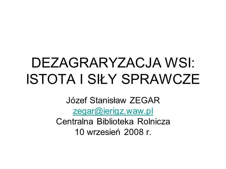 DEZAGRARYZACJA WSI: ISTOTA I SIŁY SPRAWCZE Józef Stanisław ZEGAR zegar@ierigz.waw.pl Centralna Biblioteka Rolnicza 10 wrzesień 2008 r.