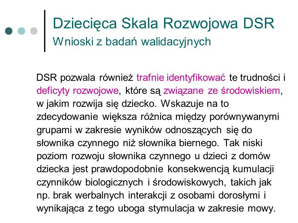 Dziecięca Skala Rozwojowa DSR Wnioski z badań walidacyjnych DSR pozwala również trafnie identyfikować te trudności i deficyty rozwojowe, które są zwią