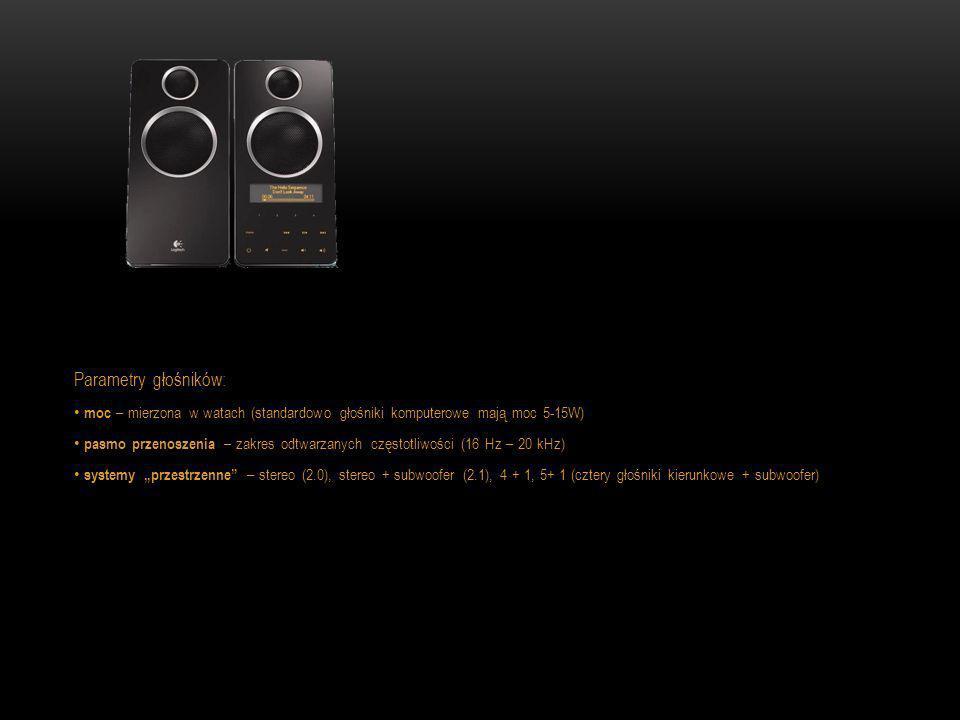 Parametry głośników: moc – mierzona w watach (standardowo głośniki komputerowe mają moc 5-15W) pasmo przenoszenia – zakres odtwarzanych częstotliwości