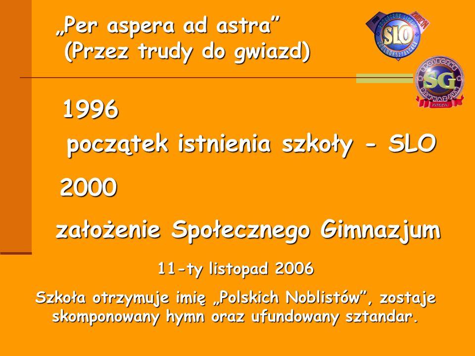 początek istnienia szkoły - SLO 1996 11-ty listopad 2006 Szkoła otrzymuje imię Polskich Noblistów, zostaje skomponowany hymn oraz ufundowany sztandar.