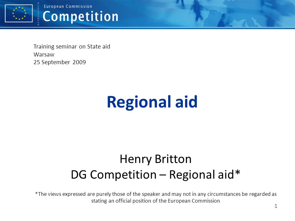 Regional aid Henry Britton DG Competition – Regional aid* *The views expressed are purely those of the speaker and may not in any circumstances be reg
