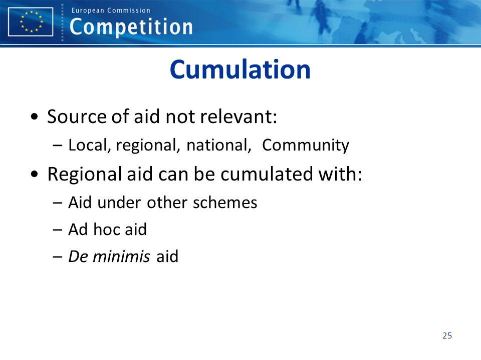Cumulation Source of aid not relevant: –Local, regional, national, Community Regional aid can be cumulated with: –Aid under other schemes –Ad hoc aid