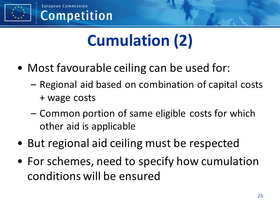 Cumulation (2) Most favourable ceiling can be used for: –Regional aid based on combination of capital costs + wage costs –Common portion of same eligi