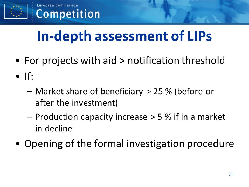 In-depth assessment of LIPs For projects with aid > notification threshold If: –Market share of beneficiary > 25 % (before or after the investment) –P