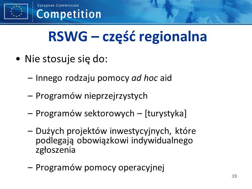 RSWG – część regionalna Nie stosuje się do: –Innego rodzaju pomocy ad hoc aid –Programów nieprzejrzystych –Programów sektorowych – [turystyka] –Dużych projektów inwestycyjnych, które podlegają obowiązkowi indywidualnego zgłoszenia –Programów pomocy operacyjnej 39